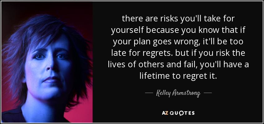 there are risks you'll take for yourself because you know that if your plan goes wrong, it'll be too late for regrets. but if you risk the lives of others and fail, you'll have a lifetime to regret it. - Kelley Armstrong