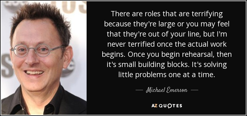 There are roles that are terrifying because they're large or you may feel that they're out of your line, but I'm never terrified once the actual work begins. Once you begin rehearsal, then it's small building blocks. It's solving little problems one at a time. - Michael Emerson