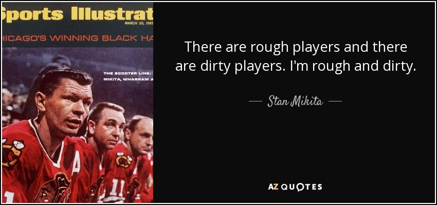 There are rough players and there are dirty players. I'm rough and dirty. - Stan Mikita