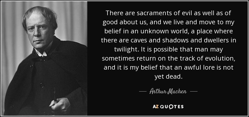 There are sacraments of evil as well as of good about us, and we live and move to my belief in an unknown world, a place where there are caves and shadows and dwellers in twilight. It is possible that man may sometimes return on the track of evolution, and it is my belief that an awful lore is not yet dead. - Arthur Machen