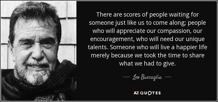 There are scores of people waiting for someone just like us to come along; people who will appreciate our compassion, our encouragement, who will need our unique talents. Someone who will live a happier life merely because we took the time to share what we had to give. - Leo Buscaglia