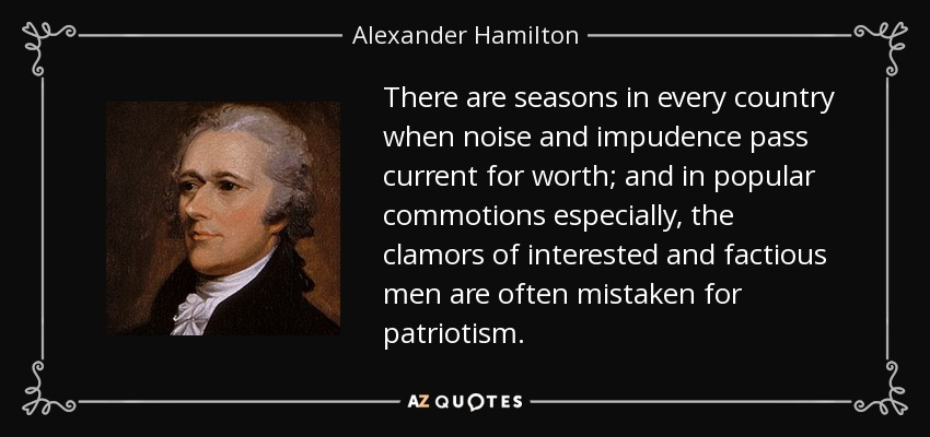 There are seasons in every country when noise and impudence pass current for worth; and in popular commotions especially, the clamors of interested and factious men are often mistaken for patriotism. - Alexander Hamilton