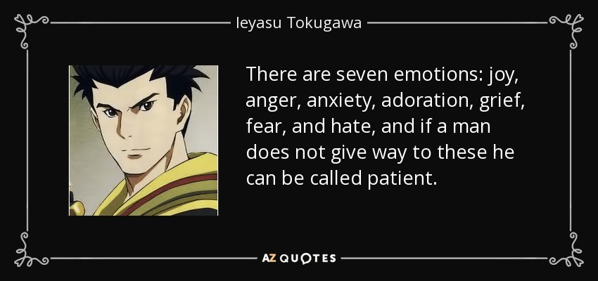 There are seven emotions: joy, anger, anxiety, adoration, grief, fear, and hate, and if a man does not give way to these he can be called patient. - Ieyasu Tokugawa