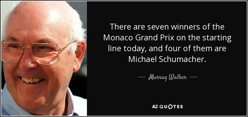 There are seven winners of the Monaco Grand Prix on the starting line today, and four of them are Michael Schumacher. - Murray Walker