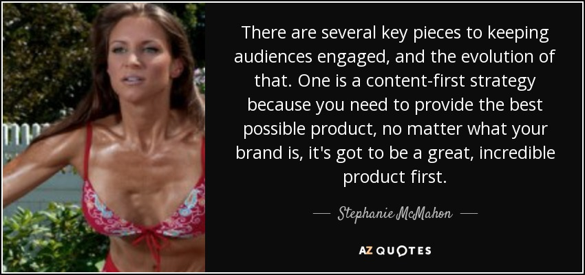 There are several key pieces to keeping audiences engaged, and the evolution of that. One is a content-first strategy because you need to provide the best possible product, no matter what your brand is, it's got to be a great, incredible product first. - Stephanie McMahon