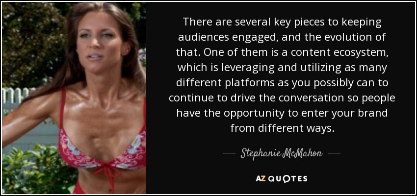 There are several key pieces to keeping audiences engaged, and the evolution of that. One of them is a content ecosystem, which is leveraging and utilizing as many different platforms as you possibly can to continue to drive the conversation so people have the opportunity to enter your brand from different ways. - Stephanie McMahon