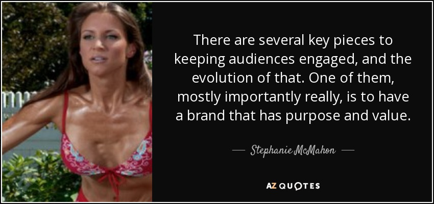 There are several key pieces to keeping audiences engaged, and the evolution of that. One of them, mostly importantly really, is to have a brand that has purpose and value. - Stephanie McMahon