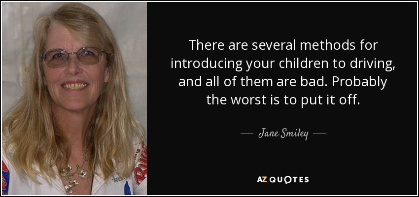 There are several methods for introducing your children to driving, and all of them are bad. Probably the worst is to put it off. - Jane Smiley