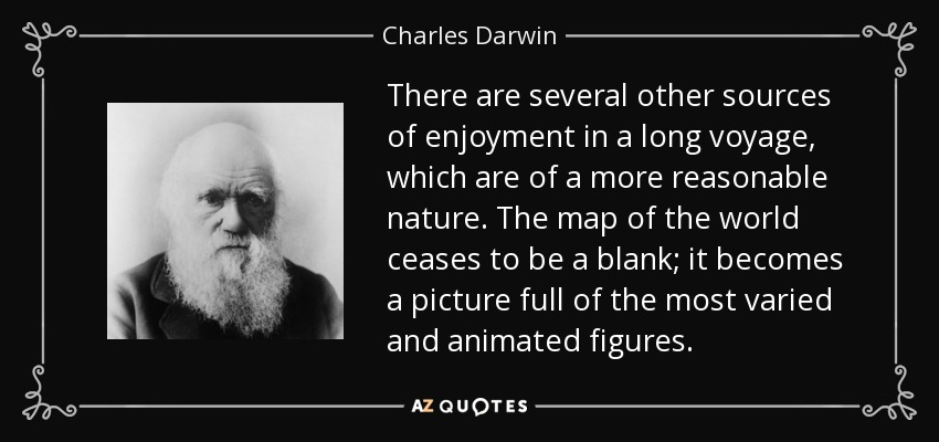 There are several other sources of enjoyment in a long voyage, which are of a more reasonable nature. The map of the world ceases to be a blank; it becomes a picture full of the most varied and animated figures. - Charles Darwin