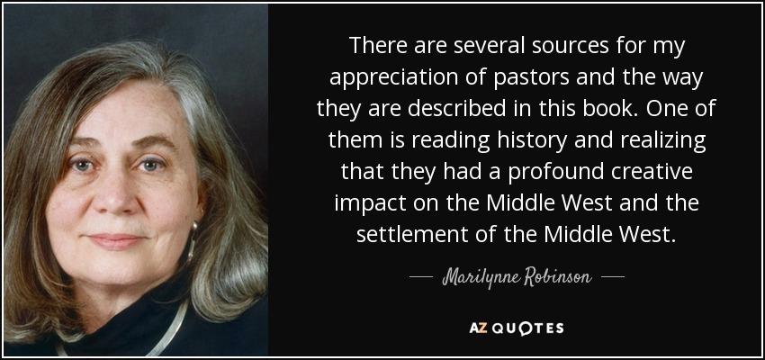 There are several sources for my appreciation of pastors and the way they are described in this book. One of them is reading history and realizing that they had a profound creative impact on the Middle West and the settlement of the Middle West. - Marilynne Robinson