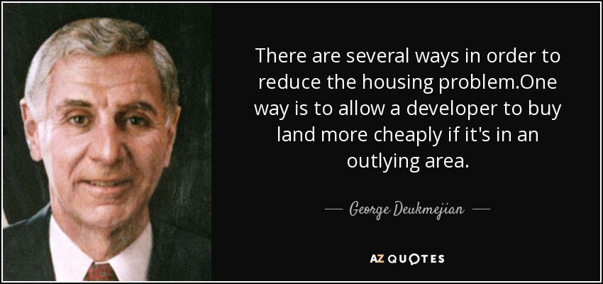 There are several ways in order to reduce the housing problem.One way is to allow a developer to buy land more cheaply if it's in an outlying area. - George Deukmejian