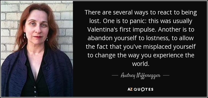 There are several ways to react to being lost. One is to panic: this was usually Valentina's first impulse. Another is to abandon yourself to lostness, to allow the fact that you've misplaced yourself to change the way you experience the world. - Audrey Niffenegger