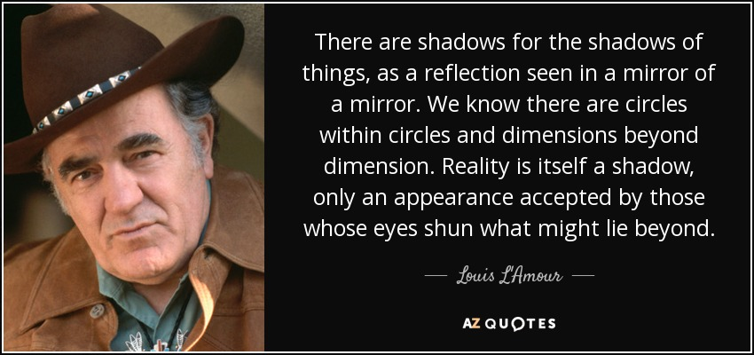 There are shadows for the shadows of things, as a reflection seen in a mirror of a mirror. We know there are circles within circles and dimensions beyond dimension. Reality is itself a shadow, only an appearance accepted by those whose eyes shun what might lie beyond. - Louis L'Amour