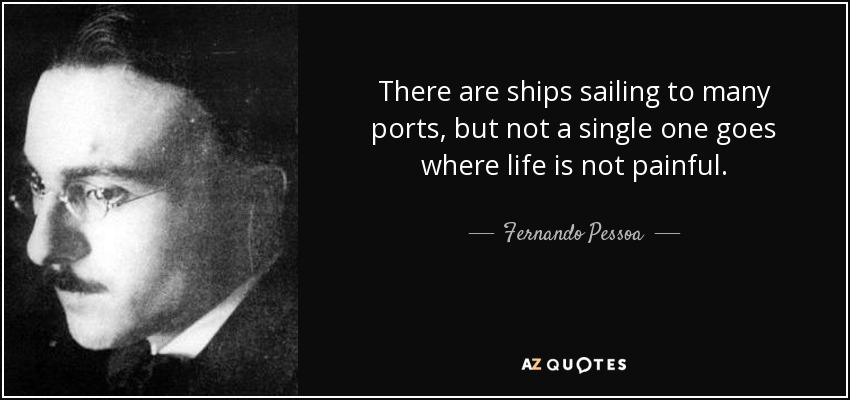 There are ships sailing to many ports, but not a single one goes where life is not painful. - Fernando Pessoa