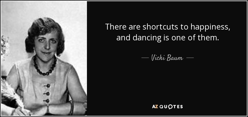 There are shortcuts to happiness, and dancing is one of them. - Vicki Baum
