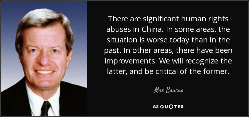 There are significant human rights abuses in China. In some areas, the situation is worse today than in the past. In other areas, there have been improvements. We will recognize the latter, and be critical of the former. - Max Baucus