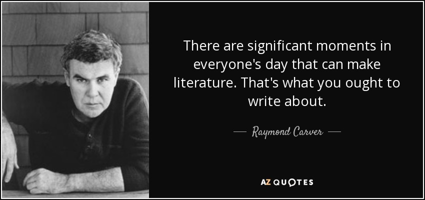 There are significant moments in everyone's day that can make literature. That's what you ought to write about. - Raymond Carver