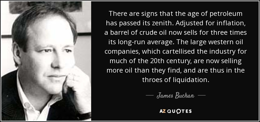 There are signs that the age of petroleum has passed its zenith. Adjusted for inflation, a barrel of crude oil now sells for three times its long-run average. The large western oil companies, which cartellised the industry for much of the 20th century, are now selling more oil than they find, and are thus in the throes of liquidation. - James Buchan