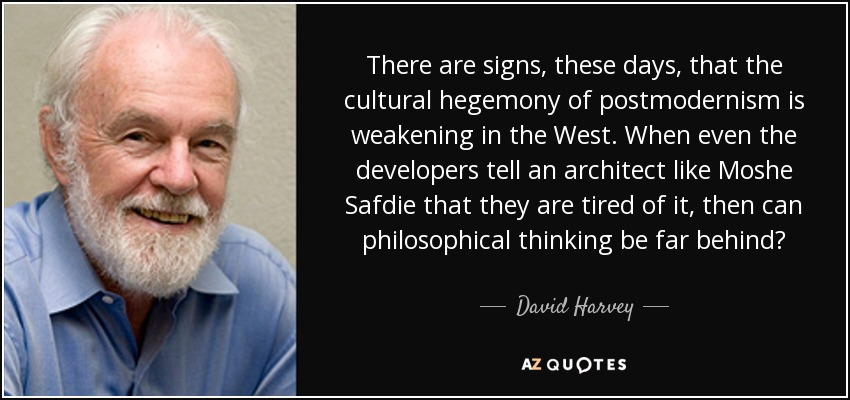 There are signs, these days, that the cultural hegemony of postmodernism is weakening in the West. When even the developers tell an architect like Moshe Safdie that they are tired of it, then can philosophical thinking be far behind? - David Harvey