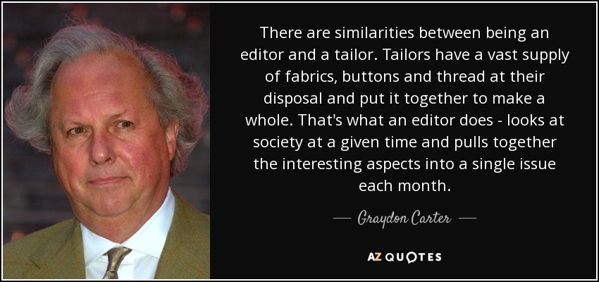 There are similarities between being an editor and a tailor. Tailors have a vast supply of fabrics, buttons and thread at their disposal and put it together to make a whole. That's what an editor does - looks at society at a given time and pulls together the interesting aspects into a single issue each month. - Graydon Carter