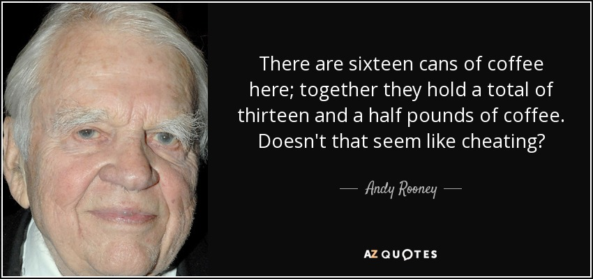 There are sixteen cans of coffee here; together they hold a total of thirteen and a half pounds of coffee. Doesn't that seem like cheating? - Andy Rooney