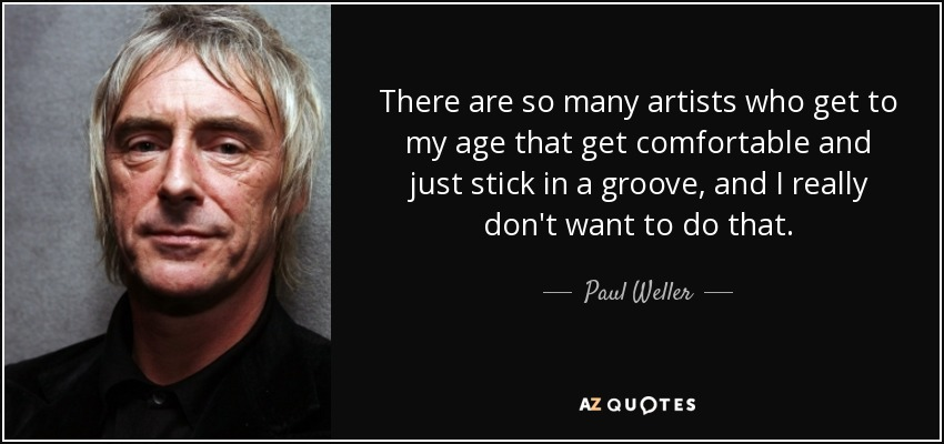There are so many artists who get to my age that get comfortable and just stick in a groove, and I really don't want to do that. - Paul Weller