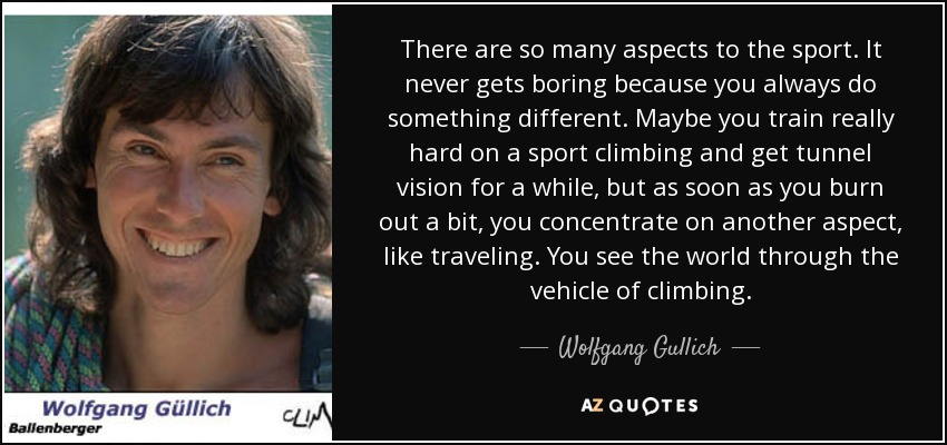 There are so many aspects to the sport. It never gets boring because you always do something different. Maybe you train really hard on a sport climbing and get tunnel vision for a while, but as soon as you burn out a bit, you concentrate on another aspect, like traveling. You see the world through the vehicle of climbing. - Wolfgang Gullich