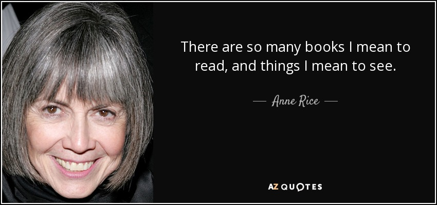 There are so many books I mean to read, and things I mean to see. - Anne Rice
