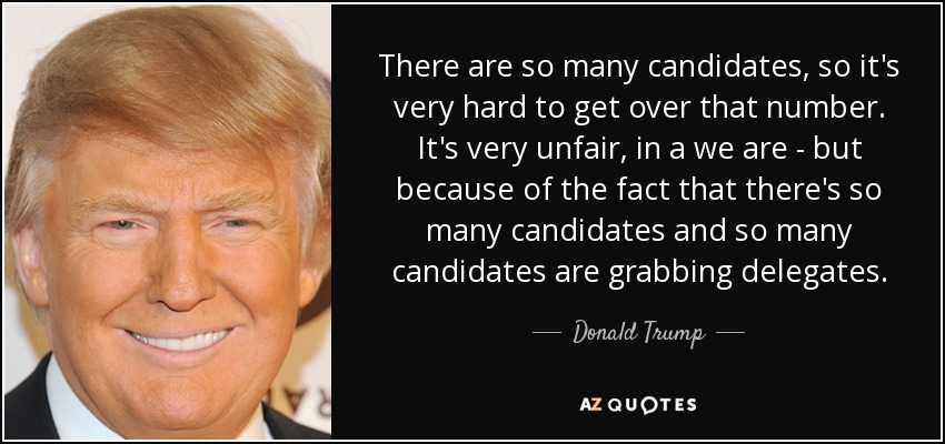 There are so many candidates, so it's very hard to get over that number. It's very unfair, in a we are - but because of the fact that there's so many candidates and so many candidates are grabbing delegates. - Donald Trump
