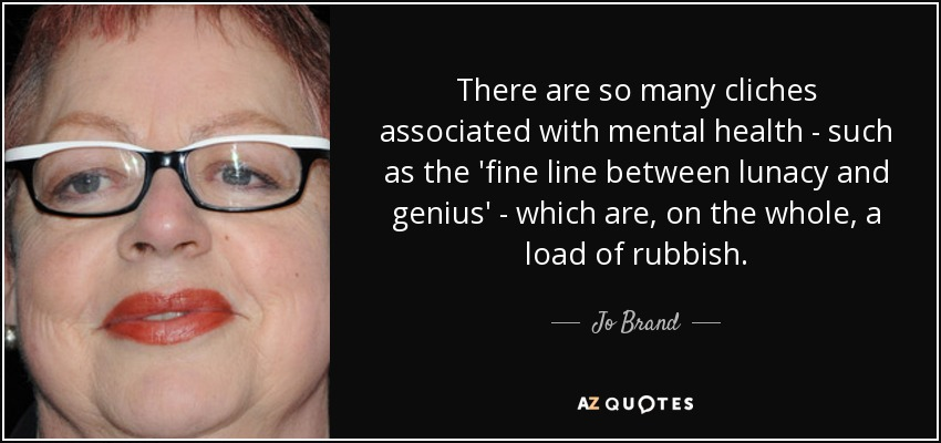 There are so many cliches associated with mental health - such as the 'fine line between lunacy and genius' - which are, on the whole, a load of rubbish. - Jo Brand