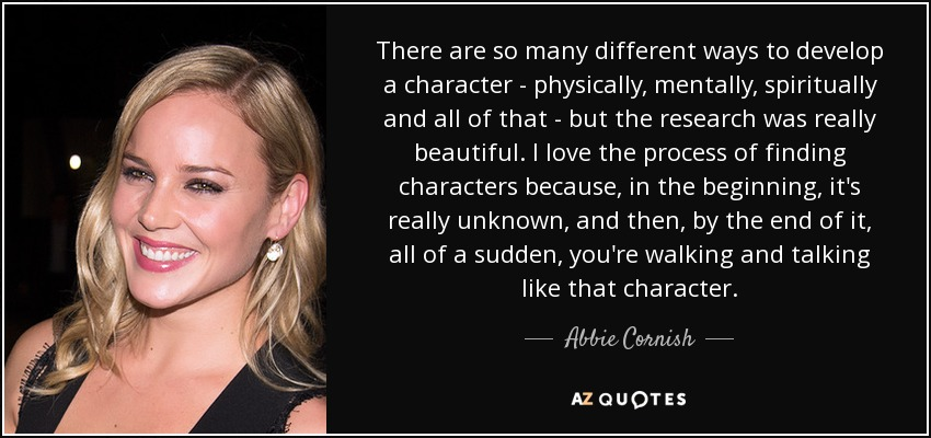 There are so many different ways to develop a character - physically, mentally, spiritually and all of that - but the research was really beautiful. I love the process of finding characters because, in the beginning, it's really unknown, and then, by the end of it, all of a sudden, you're walking and talking like that character. - Abbie Cornish