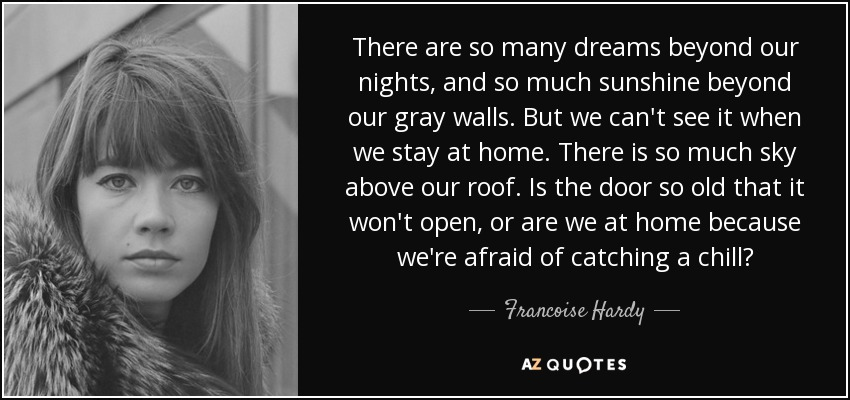 There are so many dreams beyond our nights, and so much sunshine beyond our gray walls. But we can't see it when we stay at home. There is so much sky above our roof. Is the door so old that it won't open, or are we at home because we're afraid of catching a chill? - Francoise Hardy
