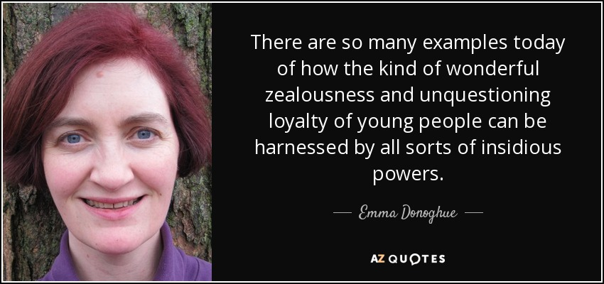 There are so many examples today of how the kind of wonderful zealousness and unquestioning loyalty of young people can be harnessed by all sorts of insidious powers. - Emma Donoghue