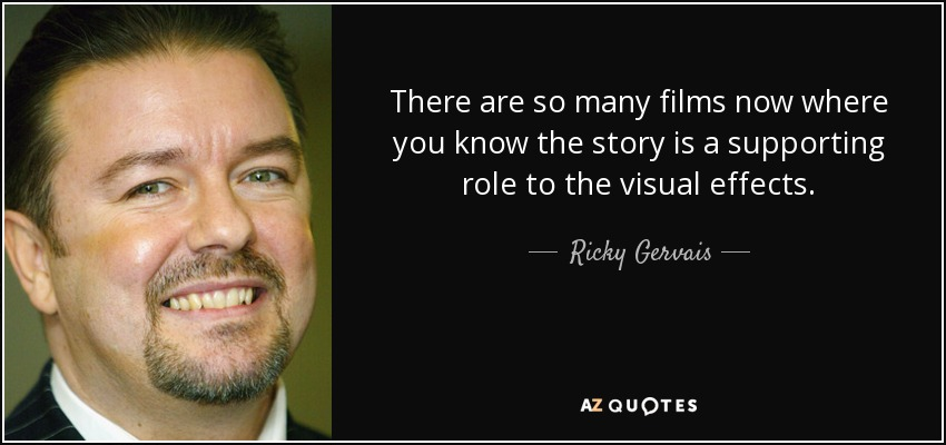 There are so many films now where you know the story is a supporting role to the visual effects. - Ricky Gervais