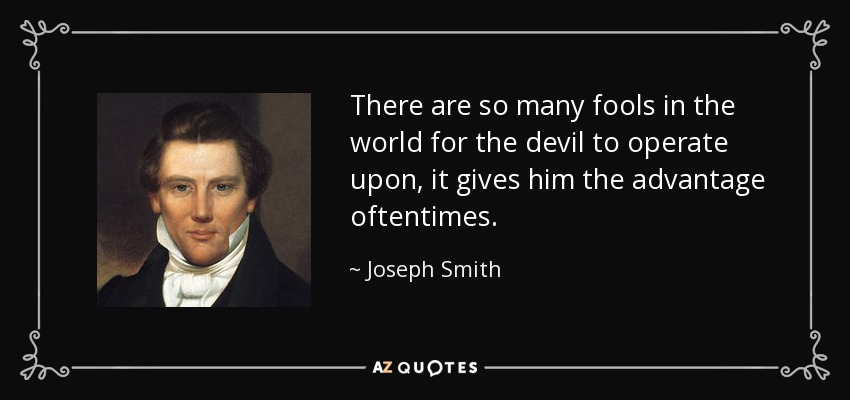 There are so many fools in the world for the devil to operate upon, it gives him the advantage oftentimes. - Joseph Smith, Jr.