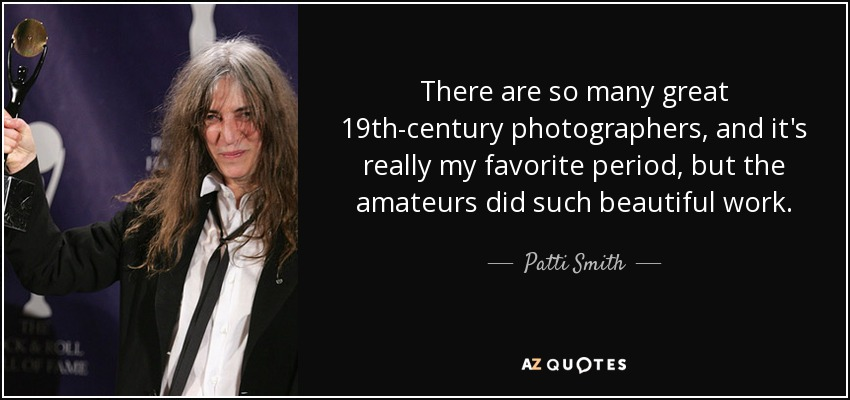 There are so many great 19th-century photographers, and it's really my favorite period, but the amateurs did such beautiful work. - Patti Smith