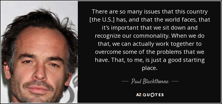 There are so many issues that this country [the U.S.] has, and that the world faces, that it's important that we sit down and recognize our commonality. When we do that, we can actually work together to overcome some of the problems that we have. That, to me, is just a good starting place. - Paul Blackthorne