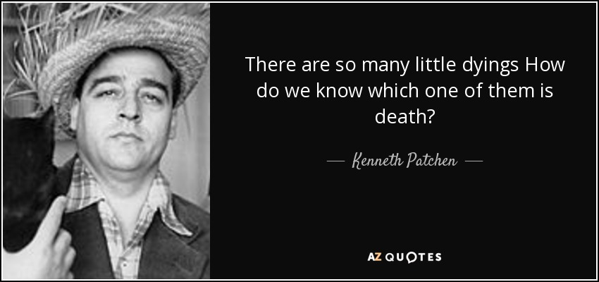 There are so many little dyings How do we know which one of them is death? - Kenneth Patchen