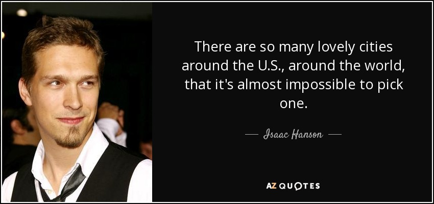 There are so many lovely cities around the U.S., around the world, that it's almost impossible to pick one. - Isaac Hanson