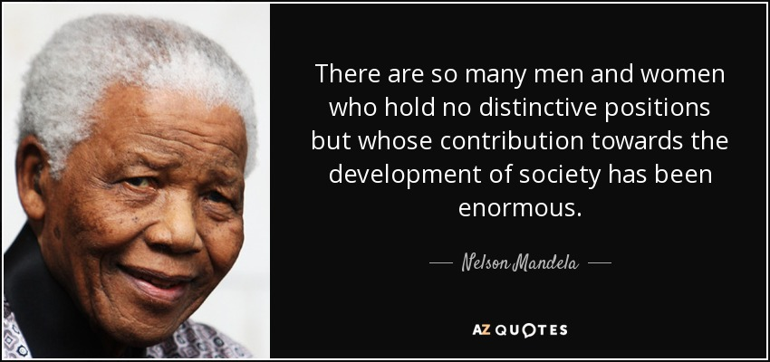 There are so many men and women who hold no distinctive positions but whose contribution towards the development of society has been enormous. - Nelson Mandela