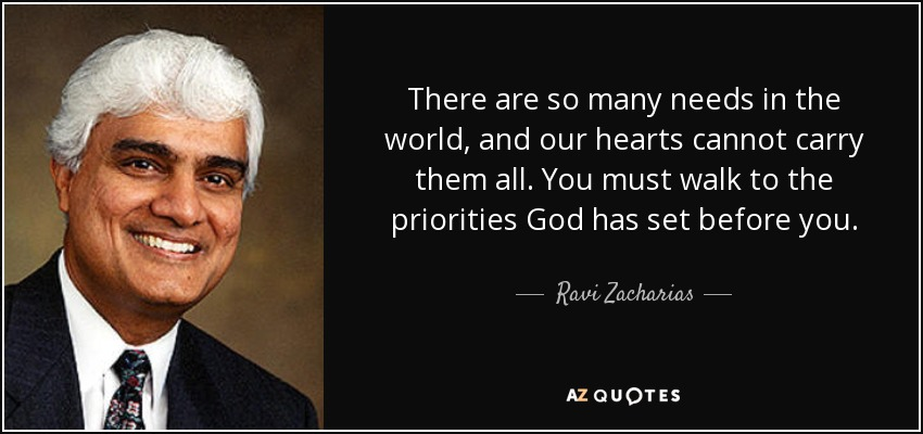 There are so many needs in the world, and our hearts cannot carry them all. You must walk to the priorities God has set before you. - Ravi Zacharias
