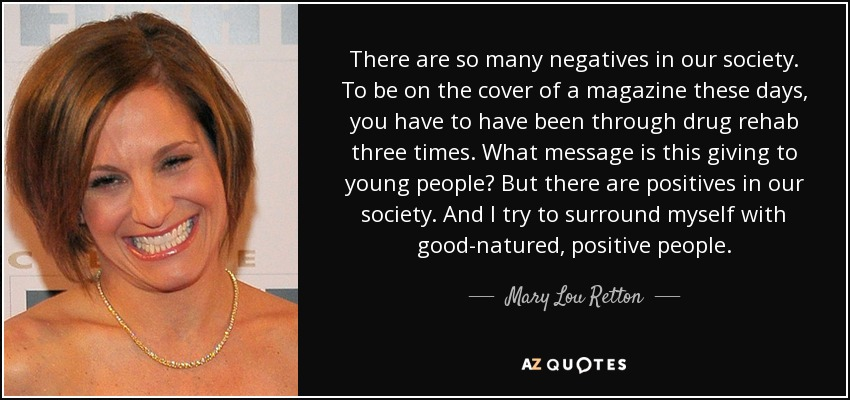 There are so many negatives in our society. To be on the cover of a magazine these days, you have to have been through drug rehab three times. What message is this giving to young people? But there are positives in our society. And I try to surround myself with good-natured, positive people. - Mary Lou Retton