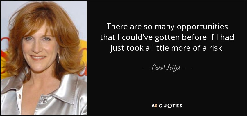 There are so many opportunities that I could've gotten before if I had just took a little more of a risk. - Carol Leifer