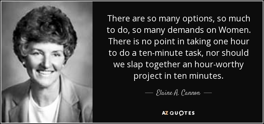 There are so many options, so much to do, so many demands on Women. There is no point in taking one hour to do a ten-minute task, nor should we slap together an hour-worthy project in ten minutes. - Elaine A. Cannon