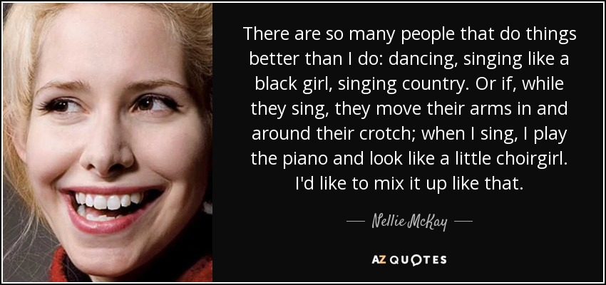 There are so many people that do things better than I do: dancing, singing like a black girl, singing country. Or if, while they sing, they move their arms in and around their crotch; when I sing, I play the piano and look like a little choirgirl. I'd like to mix it up like that. - Nellie McKay