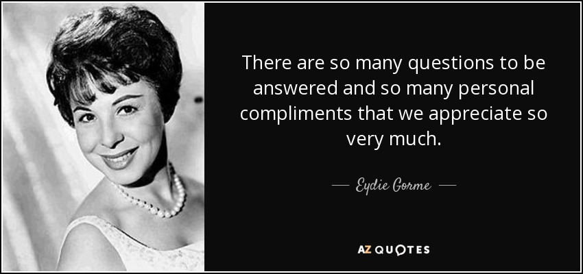 There are so many questions to be answered and so many personal compliments that we appreciate so very much. - Eydie Gorme