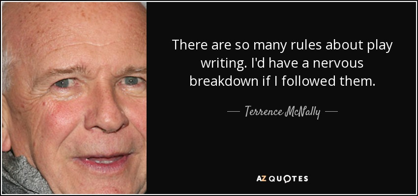 There are so many rules about play writing. I'd have a nervous breakdown if I followed them. - Terrence McNally