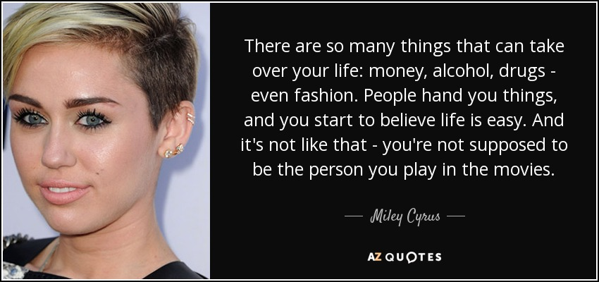 There are so many things that can take over your life: money, alcohol, drugs - even fashion. People hand you things, and you start to believe life is easy. And it's not like that - you're not supposed to be the person you play in the movies. - Miley Cyrus
