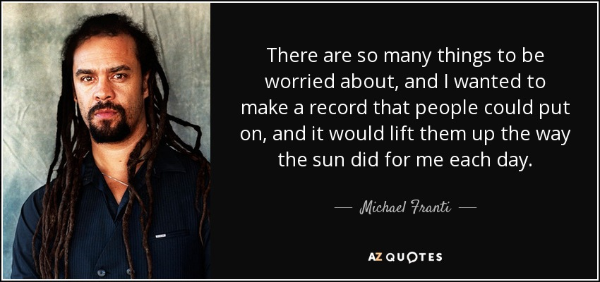 There are so many things to be worried about, and I wanted to make a record that people could put on, and it would lift them up the way the sun did for me each day. - Michael Franti