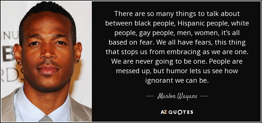 There are so many things to talk about between black people, Hispanic people, white people, gay people, men, women, it's all based on fear. We all have fears, this thing that stops us from embracing as we are one. We are never going to be one. People are messed up, but humor lets us see how ignorant we can be. - Marlon Wayans